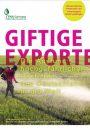 Giftige Exporte. Ausfuhr hochgefährlicher Pestizide von Deutschland in die Welt.